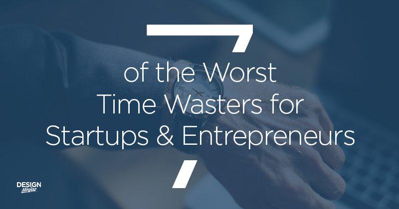 7-of-the-Worst-Time-Wasters-for-Startups-&-Entrepreneurs-DesignNinjaz